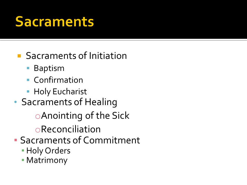  Sacraments of Initiation  Baptism  Confirmation  Holy Eucharist Sacraments of Healing o Anointing of the Sick o Reconciliation ▪ Sacraments of Commitment ▪ Holy Orders ▪ Matrimony