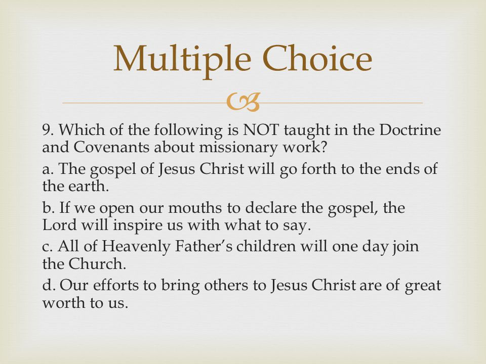 9. Which of the following is NOT taught in the Doctrine and Covenants about missionary work? a. The gospel of Jesus Christ will go forth to the ends