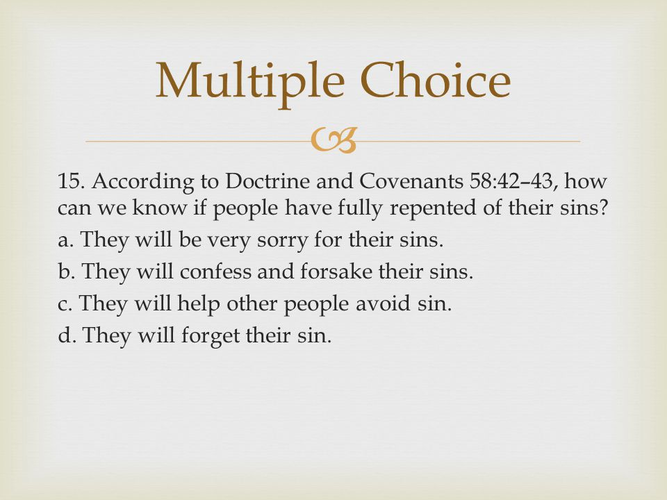  15. According to Doctrine and Covenants 58:42–43, how can we know if people have fully repented of their sins? a. They will be very sorry for their