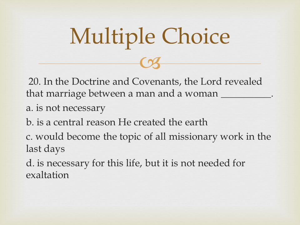  20. In the Doctrine and Covenants, the Lord revealed that marriage between a man and a woman __________. a. is not necessary b. is a central reason
