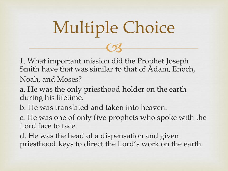  1. What important mission did the Prophet Joseph Smith have that was similar to that of Adam, Enoch, Noah, and Moses? a. He was the only priesthood