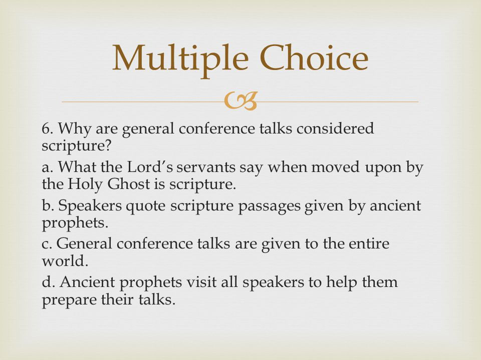  6. Why are general conference talks considered scripture? a. What the Lord's servants say when moved upon by the Holy Ghost is scripture. b. Speaker