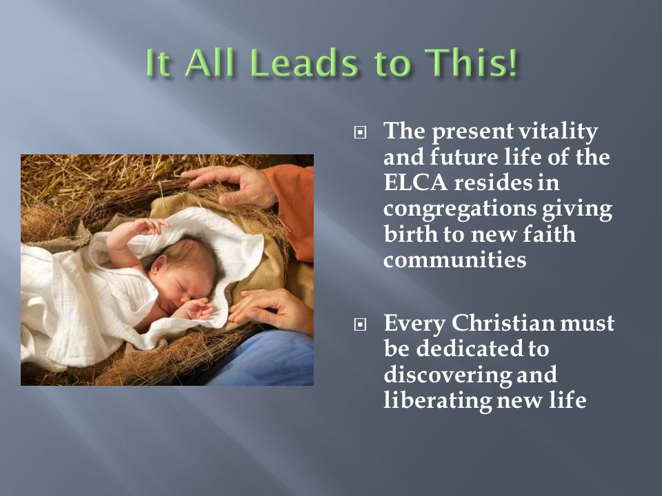  The present vitality and future life of the ELCA resides in congregations giving birth to new faith communities  Every Christian must be dedicated to discovering and liberating new life