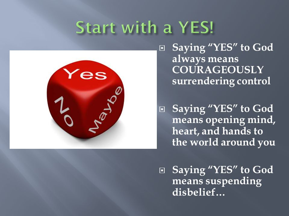  Saying YES to God always means COURAGEOUSLY surrendering control  Saying YES to God means opening mind, heart, and hands to the world around you  Saying YES to God means suspending disbelief…