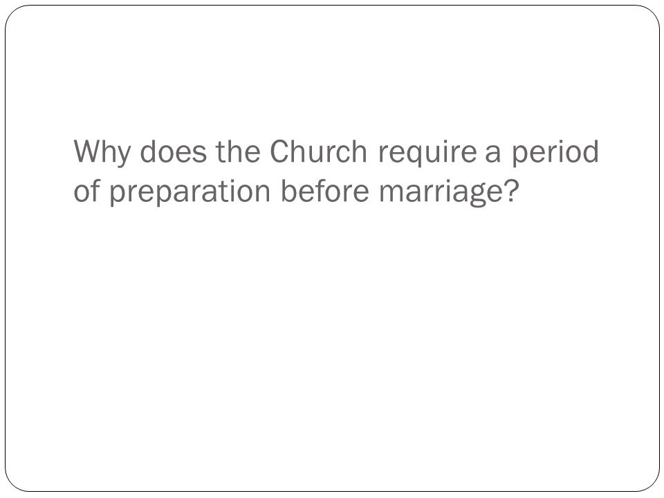 Why does the Church require a period of preparation before marriage