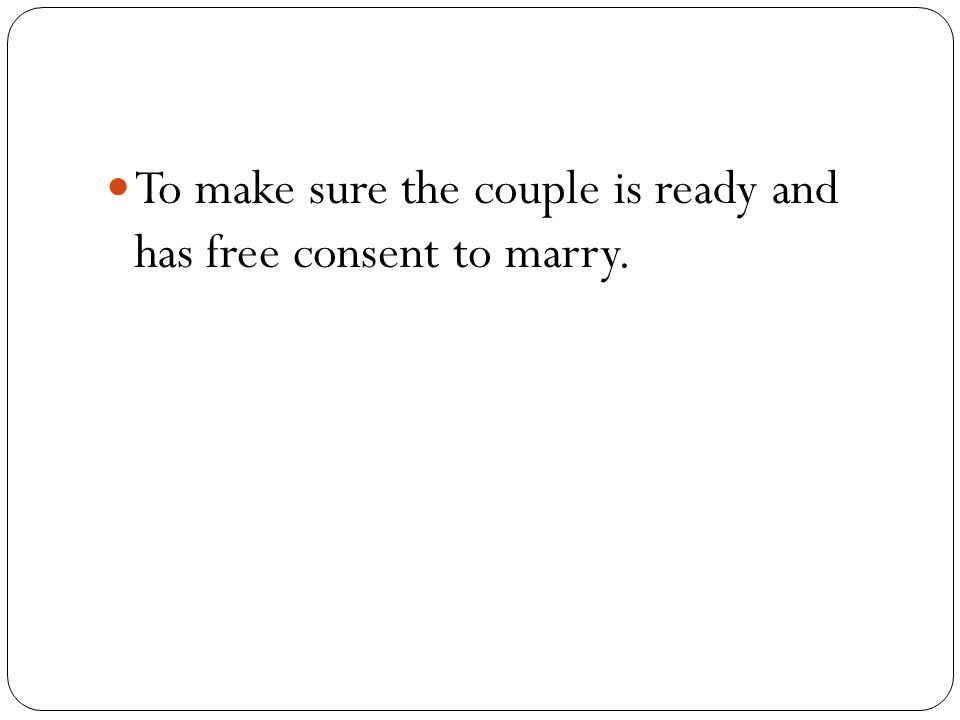 To make sure the couple is ready and has free consent to marry.