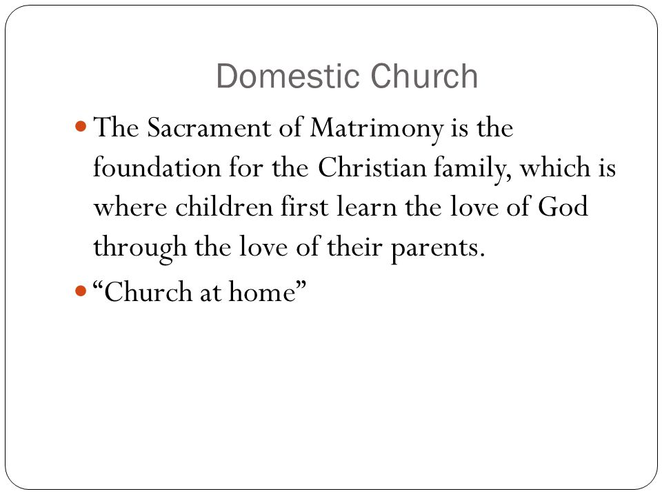 Domestic Church The Sacrament of Matrimony is the foundation for the Christian family, which is where children first learn the love of God through the love of their parents.