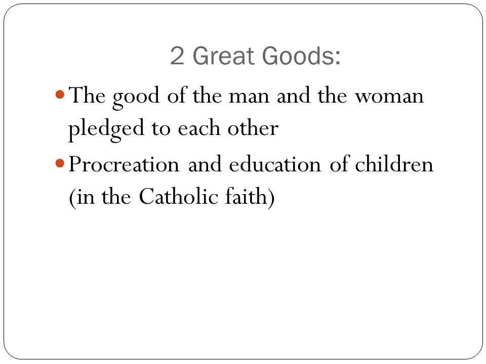 2 Great Goods: The good of the man and the woman pledged to each other Procreation and education of children (in the Catholic faith)