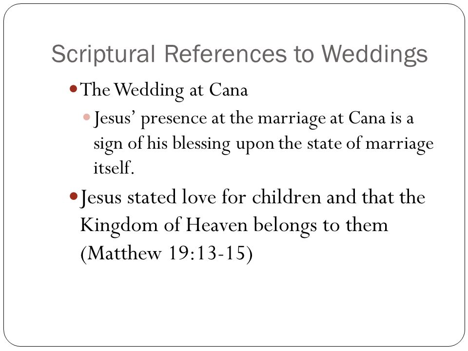 Scriptural References to Weddings The Wedding at Cana Jesus' presence at the marriage at Cana is a sign of his blessing upon the state of marriage itself.