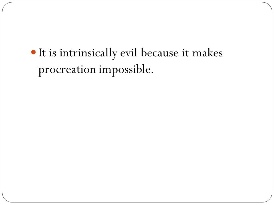 It is intrinsically evil because it makes procreation impossible.
