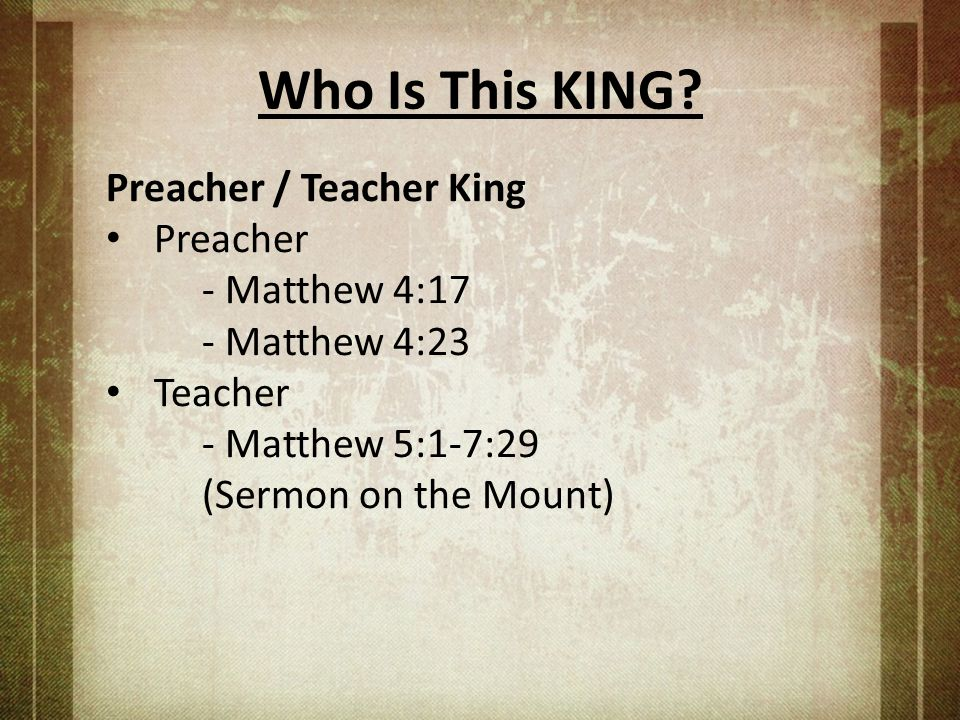 Who Is This KING? Preacher / Teacher King Preacher - Matthew 4:17 - Matthew 4:23 Teacher - Matthew 5:1-7:29 (Sermon on the Mount)
