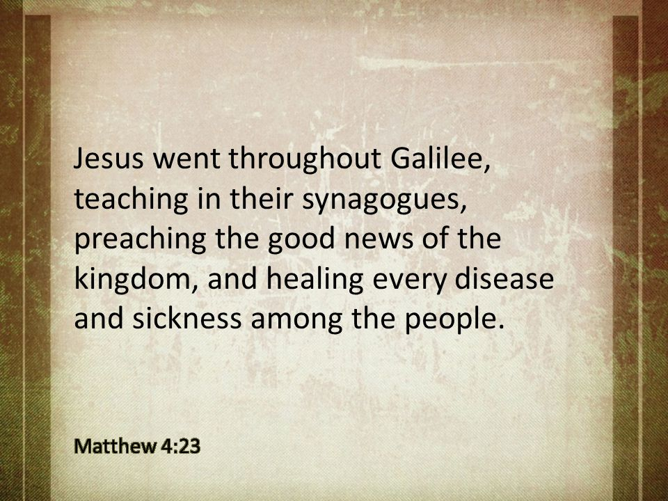 Jesus went throughout Galilee, teaching in their synagogues, preaching the good news of the kingdom, and healing every disease and sickness among the