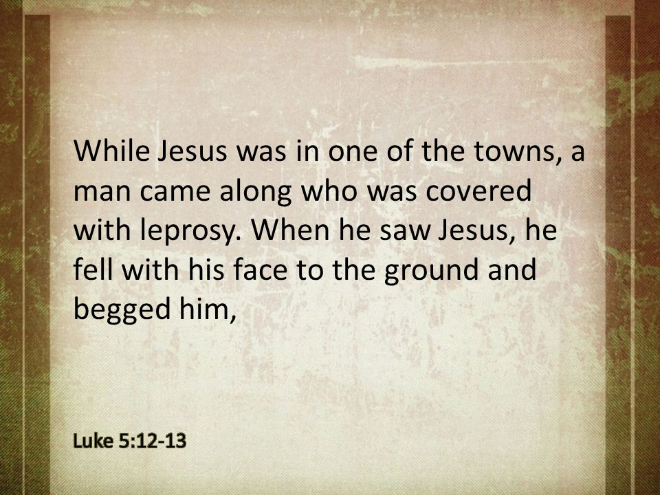 While Jesus was in one of the towns, a man came along who was covered with leprosy. When he saw Jesus, he fell with his face to the ground and begged
