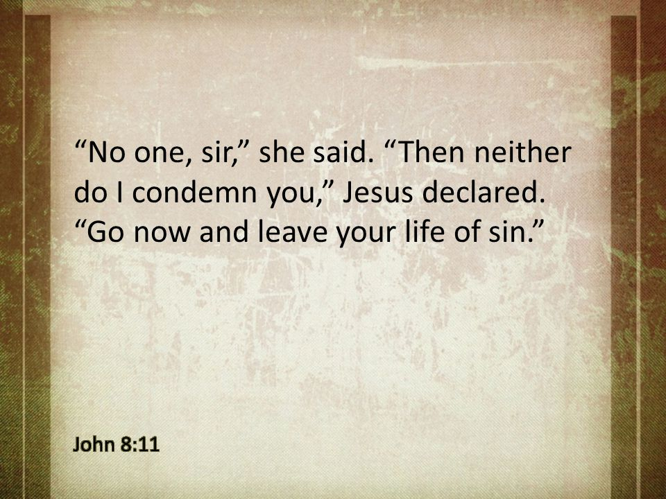 """No one, sir,"" she said. ""Then neither do I condemn you,"" Jesus declared. ""Go now and leave your life of sin."""