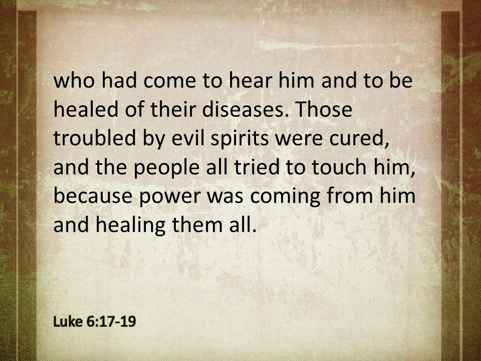who had come to hear him and to be healed of their diseases. Those troubled by evil spirits were cured, and the people all tried to touch him, because