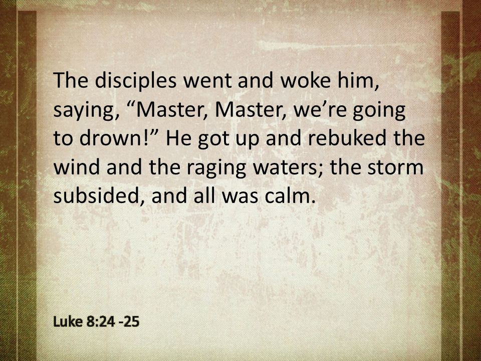 "The disciples went and woke him, saying, ""Master, Master, we're going to drown!"" He got up and rebuked the wind and the raging waters; the storm subsi"