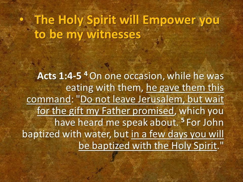The Holy Spirit will Empower you to be my witnesses The Holy Spirit will Empower you to be my witnesses Acts 1:4-5 4 On one occasion, while he was eating with them, he gave them this command: Do not leave Jerusalem, but wait for the gift my Father promised, which you have heard me speak about.