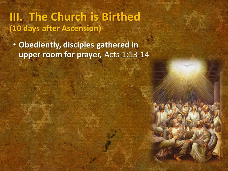 III. The Church is Birthed (10 days after Ascension) Obediently, disciples gathered in upper room for prayer, Acts 1:13-14 Obediently, disciples gathe