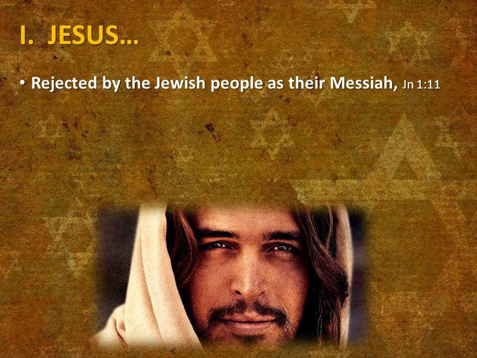 I. JESUS… Rejected by the Jewish people as their Messiah, Jn 1:11 Rejected by the Jewish people as their Messiah, Jn 1:11
