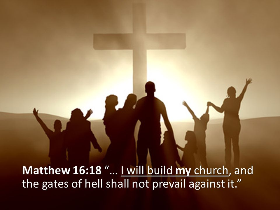 Matthew 16:18 … I will build my church, and the gates of hell shall not prevail against it.