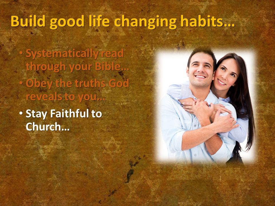 Build good life changing habits… Systematically read through your Bible… Systematically read through your Bible… Obey the truths God reveals to you… Obey the truths God reveals to you… Stay Faithful to Church… Stay Faithful to Church…