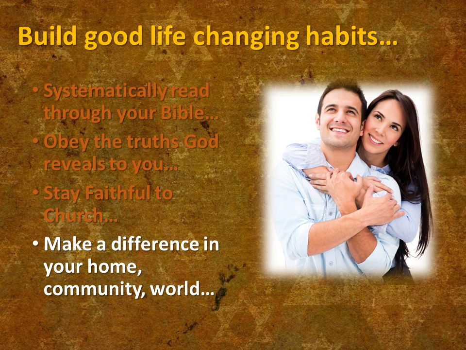Build good life changing habits… Systematically read through your Bible… Systematically read through your Bible… Obey the truths God reveals to you… Obey the truths God reveals to you… Stay Faithful to Church… Stay Faithful to Church… Make a difference in your home, community, world… Make a difference in your home, community, world…
