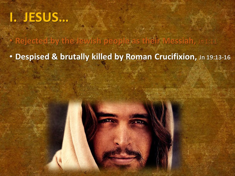 I. JESUS… Rejected by the Jewish people as their Messiah, Jn 1:11 Rejected by the Jewish people as their Messiah, Jn 1:11 Despised & brutally killed b