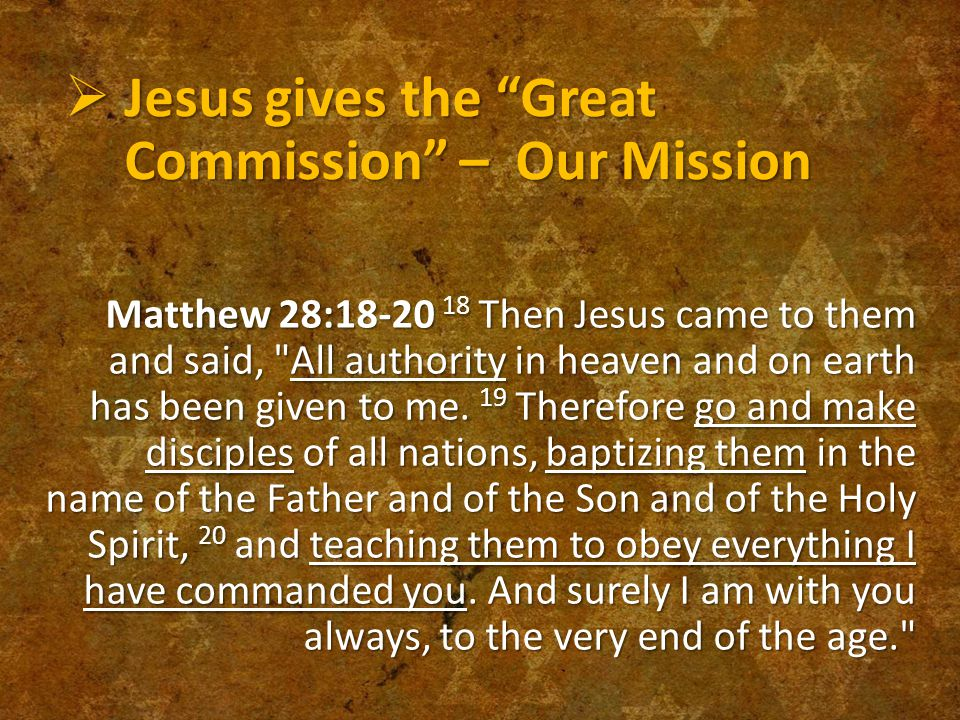  Jesus gives the Great Commission – Our Mission Matthew 28:18-20 18 Then Jesus came to them and said, All authority in heaven and on earth has been given to me.
