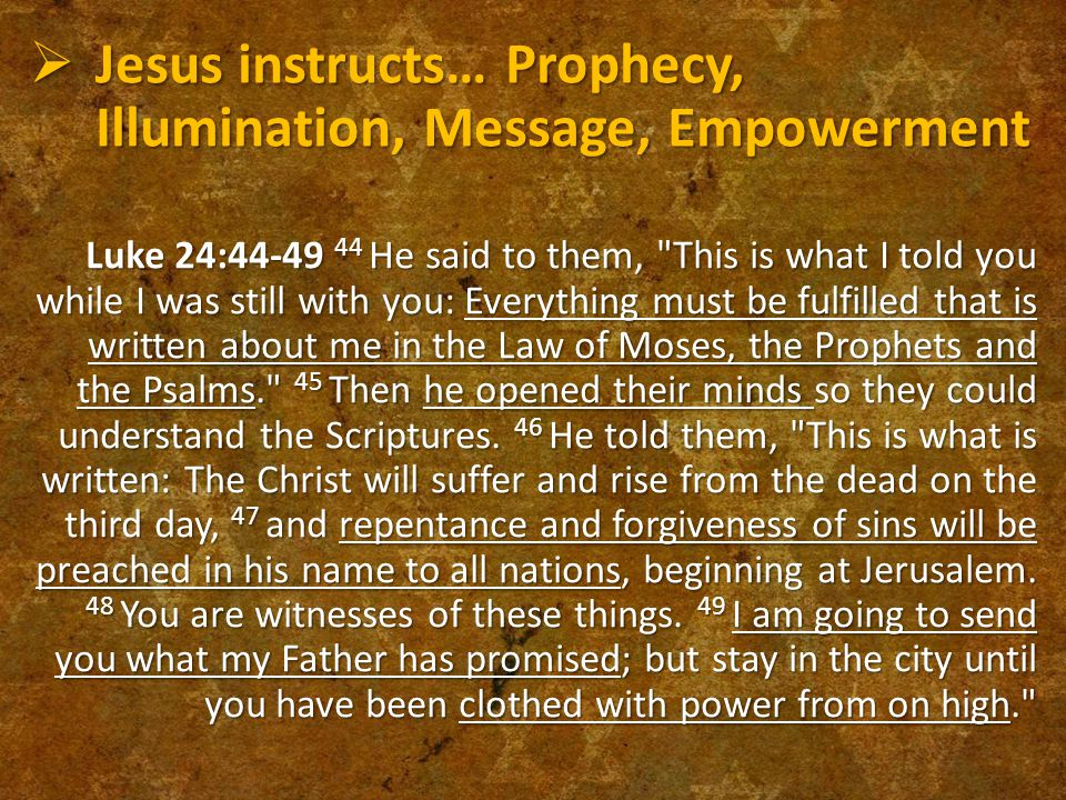  Jesus instructs… Prophecy, Illumination, Message, Empowerment Luke 24:44-49 44 He said to them, This is what I told you while I was still with you: Everything must be fulfilled that is written about me in the Law of Moses, the Prophets and the Psalms. 45 Then he opened their minds so they could understand the Scriptures.