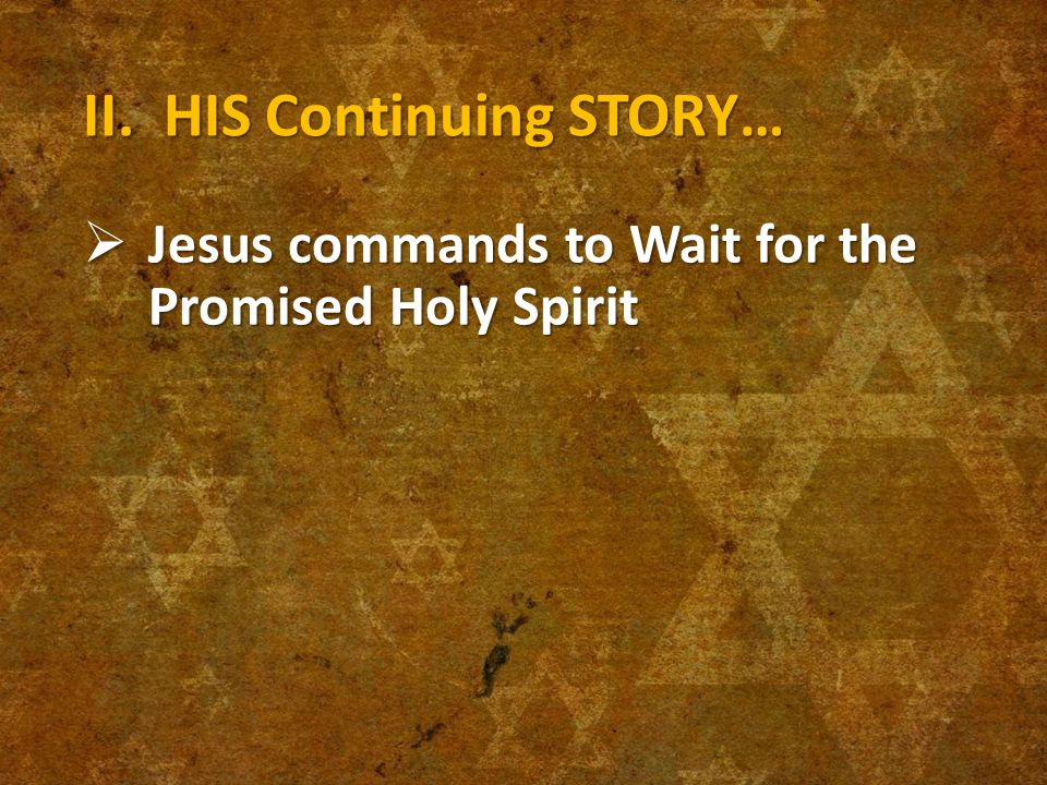 II. HIS Continuing STORY…  Jesus commands to Wait for the Promised Holy Spirit