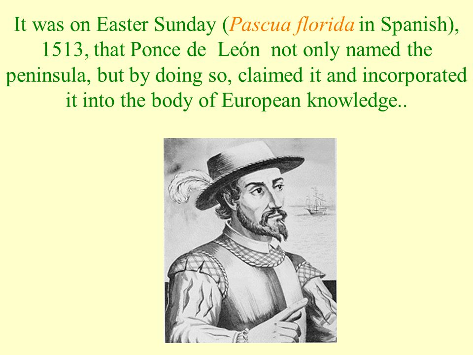 It was on Easter Sunday (Pascua florida in Spanish), 1513, that Ponce de León not only named the peninsula, but by doing so, claimed it and incorporat