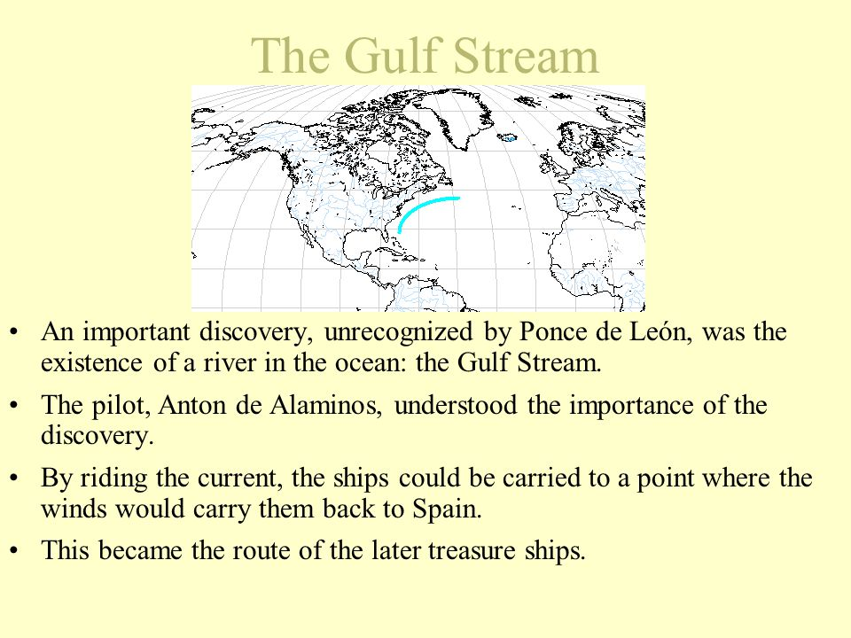 The Gulf Stream An important discovery, unrecognized by Ponce de León, was the existence of a river in the ocean: the Gulf Stream. The pilot, Anton de