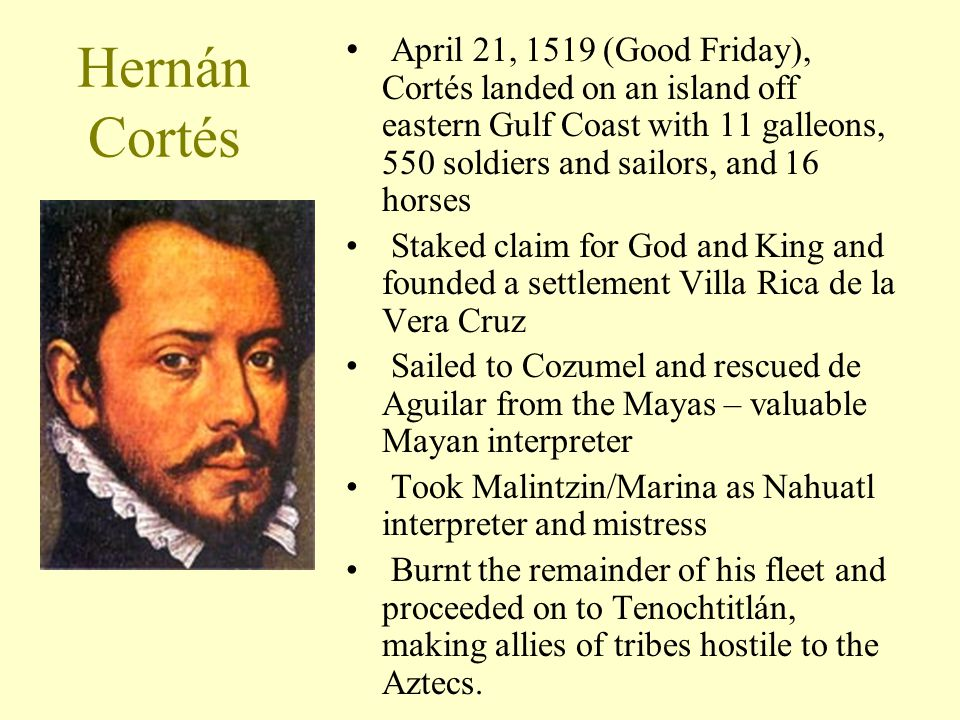 Hernán Cortés April 21, 1519 (Good Friday), Cortés landed on an island off eastern Gulf Coast with 11 galleons, 550 soldiers and sailors, and 16 horse