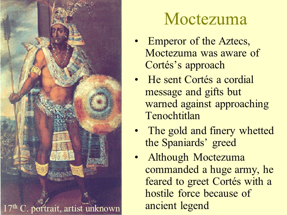 Moctezuma Emperor of the Aztecs, Moctezuma was aware of Cortés's approach He sent Cortés a cordial message and gifts but warned against approaching Te