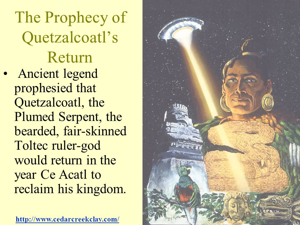 The Prophecy of Quetzalcoatl's Return Ancient legend prophesied that Quetzalcoatl, the Plumed Serpent, the bearded, fair-skinned Toltec ruler-god woul