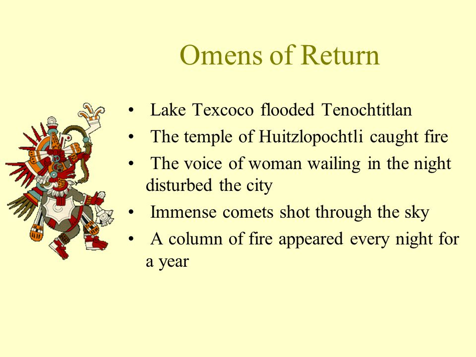 Omens of Return Lake Texcoco flooded Tenochtitlan The temple of Huitzlopochtli caught fire The voice of woman wailing in the night disturbed the city