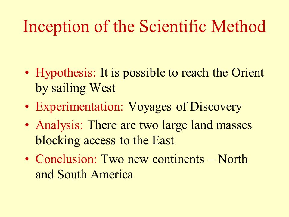 Inception of the Scientific Method Hypothesis: It is possible to reach the Orient by sailing West Experimentation: Voyages of Discovery Analysis: Ther