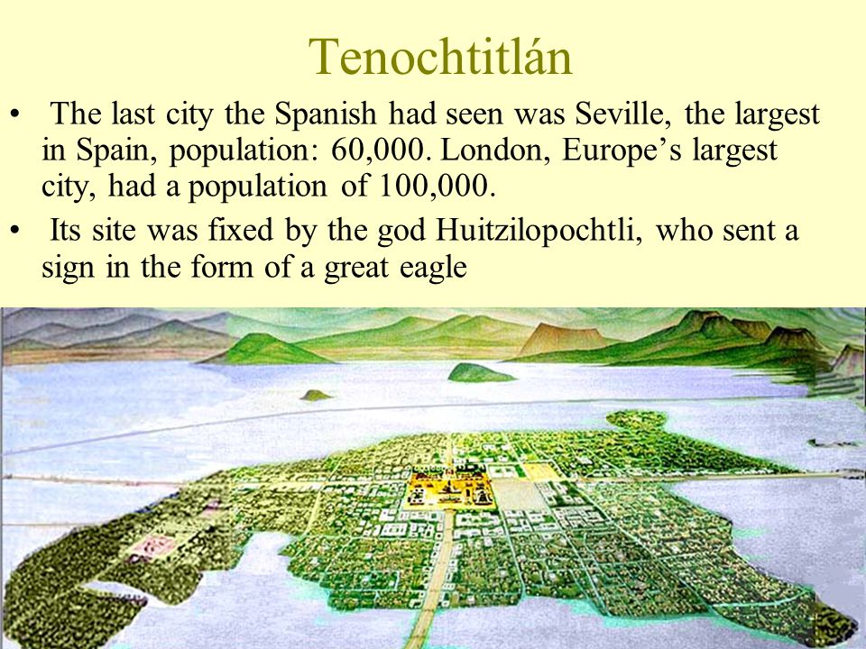 Tenochtitlán The last city the Spanish had seen was Seville, the largest in Spain, population: 60,000. London, Europe's largest city, had a population