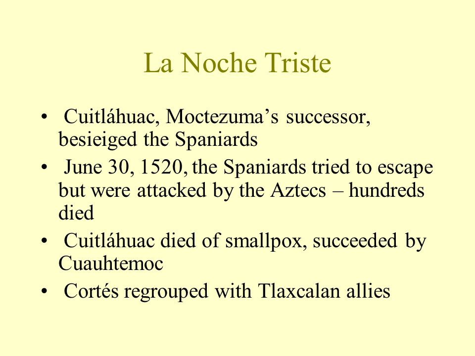La Noche Triste Cuitláhuac, Moctezuma's successor, besieiged the Spaniards June 30, 1520, the Spaniards tried to escape but were attacked by the Aztec
