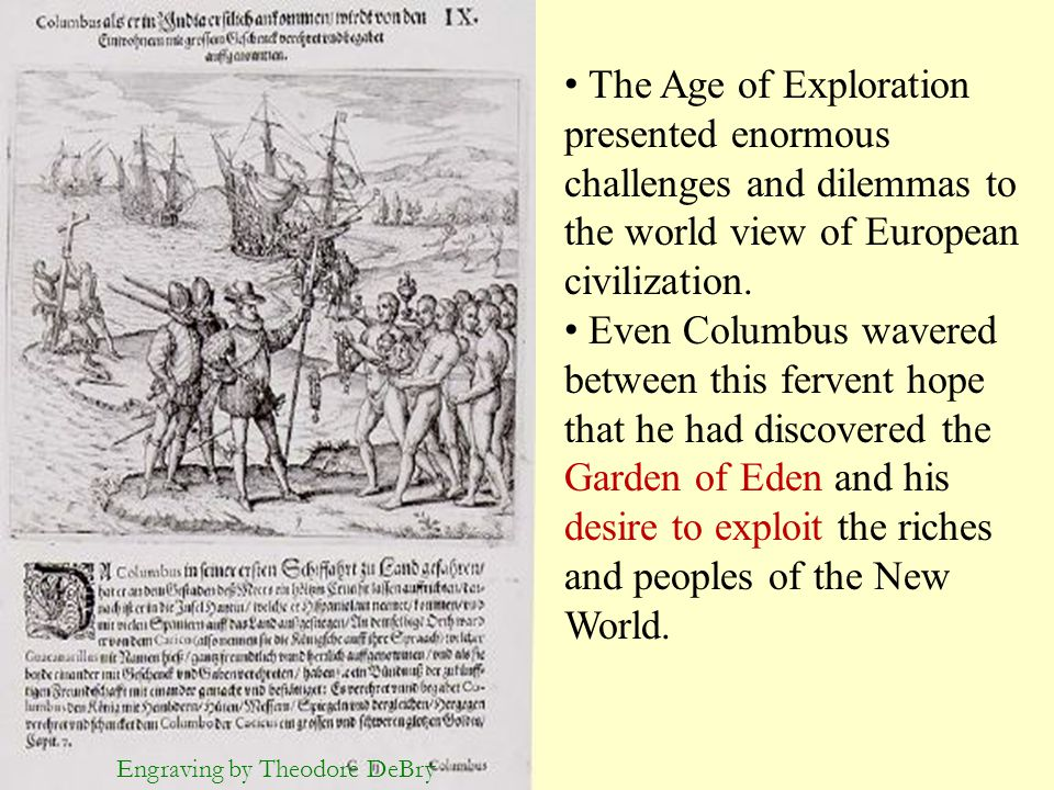 Engraving by Theodore DeBry The Age of Exploration presented enormous challenges and dilemmas to the world view of European civilization. Even Columbu