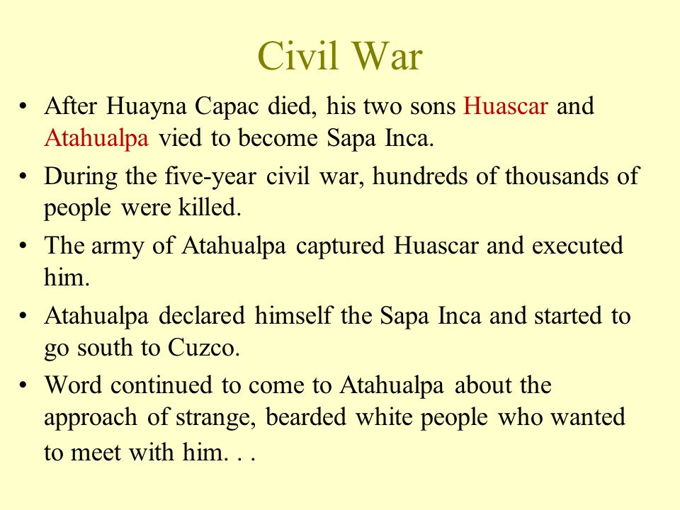 Civil War After Huayna Capac died, his two sons Huascar and Atahualpa vied to become Sapa Inca. During the five-year civil war, hundreds of thousands