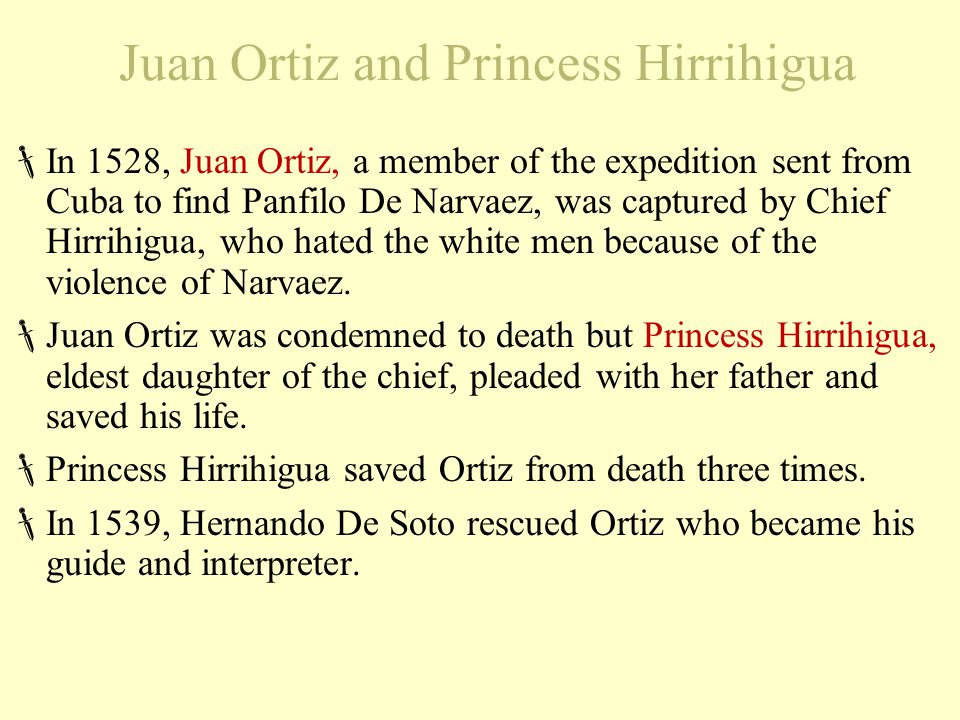 Juan Ortiz and Princess Hirrihigua  In 1528, Juan Ortiz, a member of the expedition sent from Cuba to find Panfilo De Narvaez, was captured by Chief