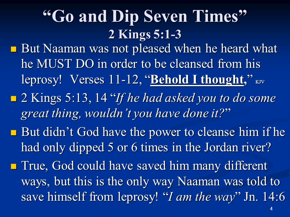 4 Go and Dip Seven Times 2 Kings 5:1-3 But Naaman was not pleased when he heard what he MUST DO in order to be cleansed from his leprosy.