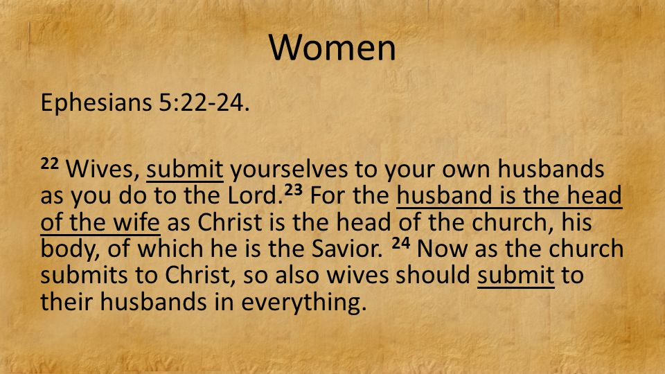 Women Ephesians 5:22-24. 22 Wives, submit yourselves to your own husbands as you do to the Lord.