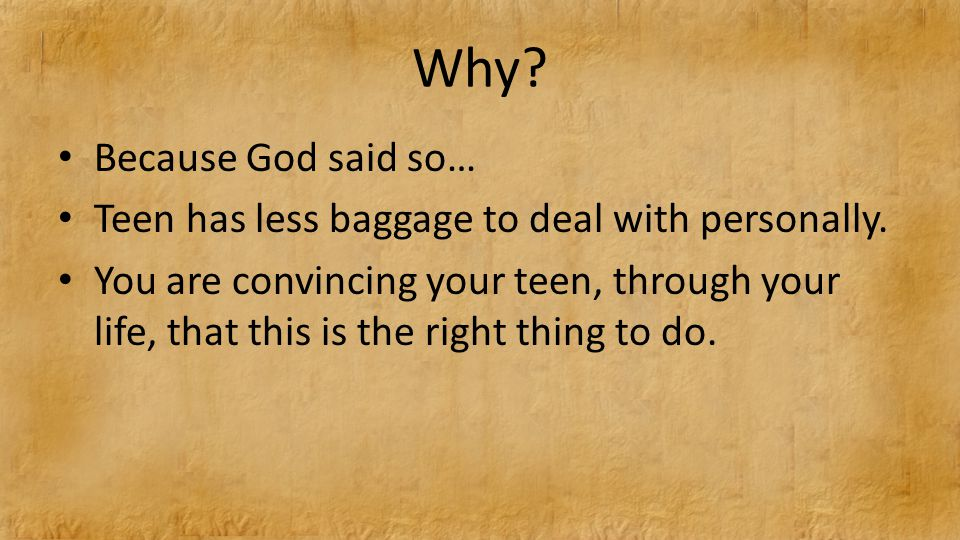 Why. Because God said so… Teen has less baggage to deal with personally.