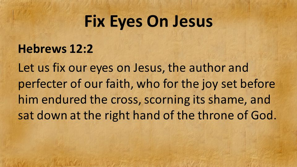 Fix Eyes On Jesus Hebrews 12:2 Let us fix our eyes on Jesus, the author and perfecter of our faith, who for the joy set before him endured the cross, scorning its shame, and sat down at the right hand of the throne of God.