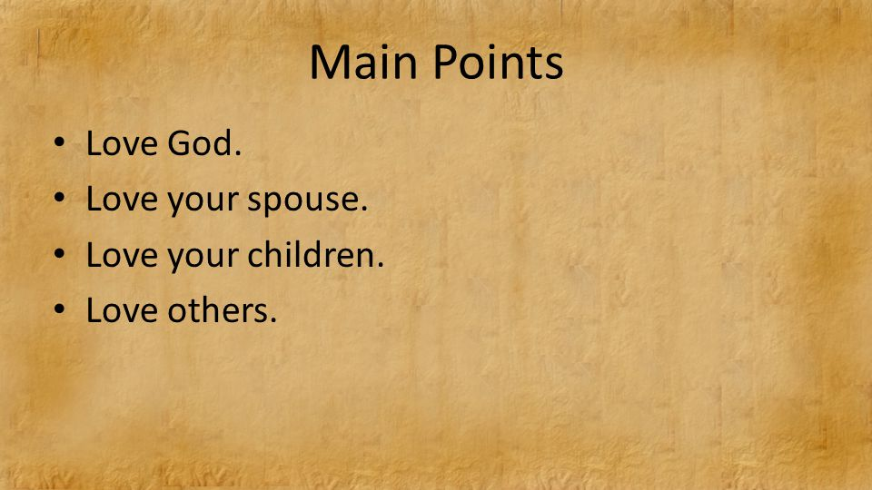Main Points Love God. Love your spouse. Love your children. Love others.