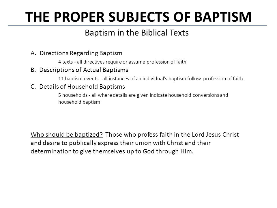 THE PROPER SUBJECTS OF BAPTISM Baptism in the Biblical Texts A. Directions Regarding Baptism 4 texts - all directives require or assume profession of
