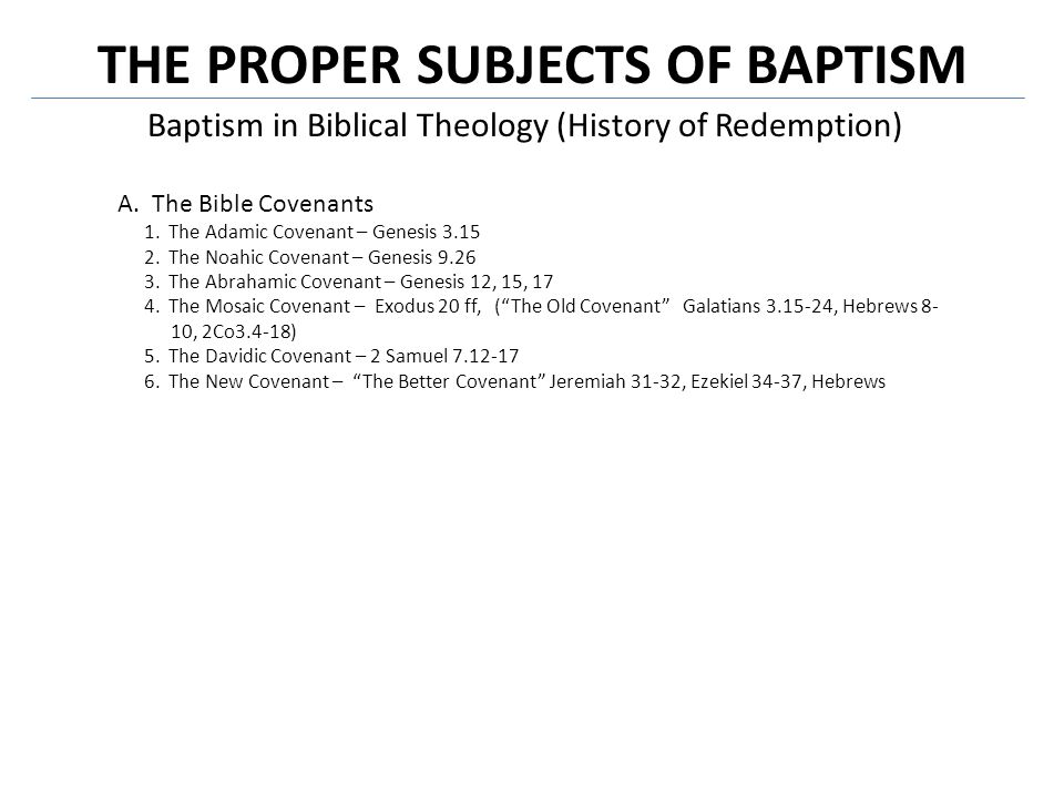 THE PROPER SUBJECTS OF BAPTISM Baptism in Biblical Theology (History of Redemption) B.The Biblical Covenants in Covenant Theology Paedo-Baptists stress the unity of the one covenant of grace = baptism like circumcision Baptists stress discontinuity in the covenant of grace = different objects of circumcision and baptism Covenant of WorksCovenant of Grace Creation Fall Adamic Noahic Abrahamic Mosaic Davidic New Consummation Biblical Covenants in Covenant Theology