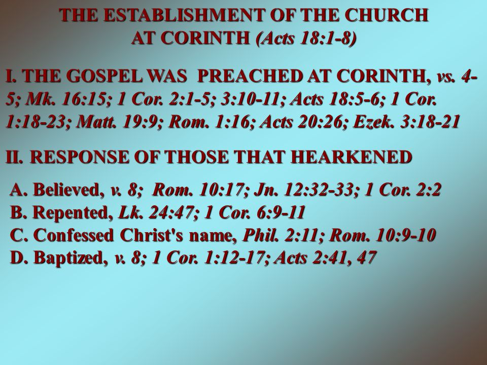 THE ESTABLISHMENT OF THE CHURCH AT CORINTH (Acts 18:1-8) I. THE GOSPEL WAS PREACHED AT CORINTH, vs. 4- 5; Mk. 16:15; 1 Cor. 2:1-5; 3:10-11; Acts 18:5-